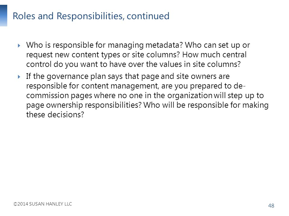 ©2014 SUSAN HANLEY LLC Roles and Responsibilities, continued 48 Who is responsible for managing metadata? Who can set up or request new content types