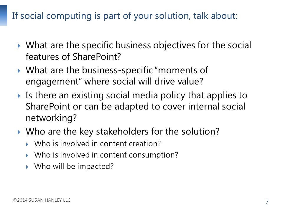 ©2014 SUSAN HANLEY LLC If social computing is part of your solution, talk about: 7 What are the specific business objectives for the social features o