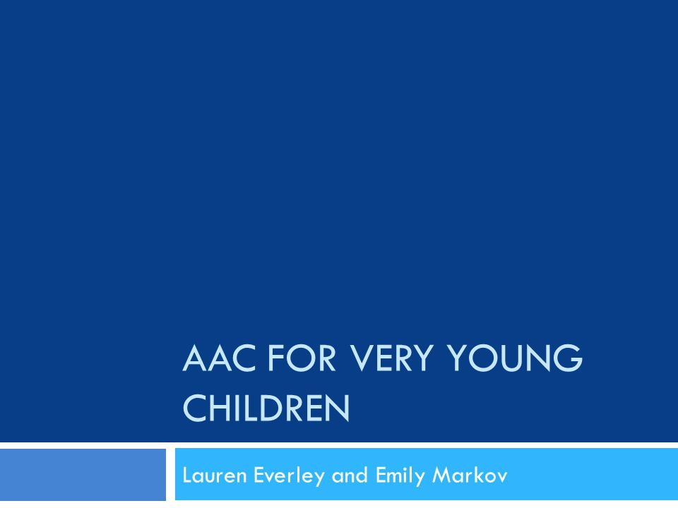 AAC FOR VERY YOUNG CHILDREN Lauren Everley and Emily Markov