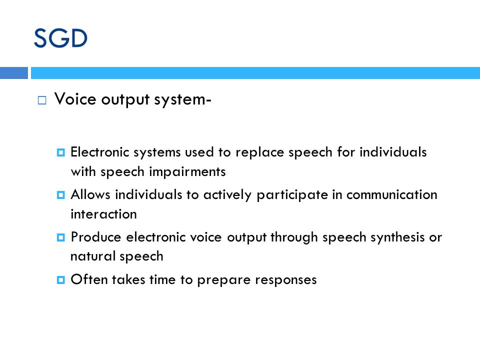 Voice output system- Electronic systems used to replace speech for individuals with speech impairments Allows individuals to actively participate in communication interaction Produce electronic voice output through speech synthesis or natural speech Often takes time to prepare responses SGD