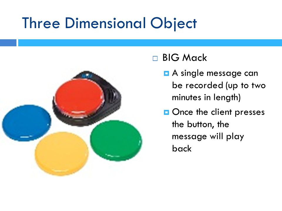 BIG Mack A single message can be recorded (up to two minutes in length) Once the client presses the button, the message will play back Three Dimensional Object