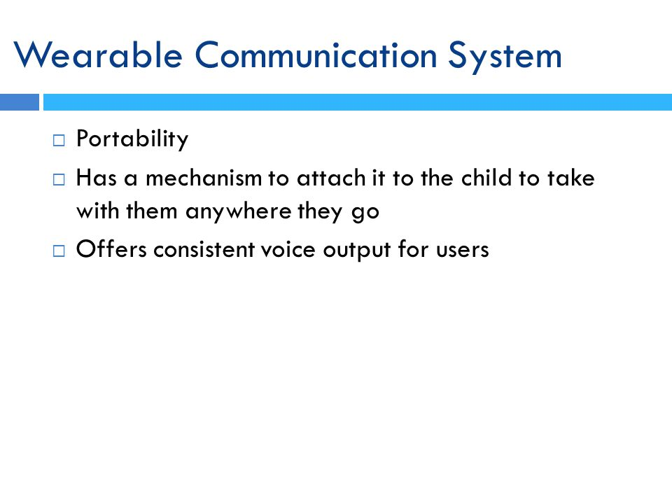 Wearable Communication System Portability Has a mechanism to attach it to the child to take with them anywhere they go Offers consistent voice output for users