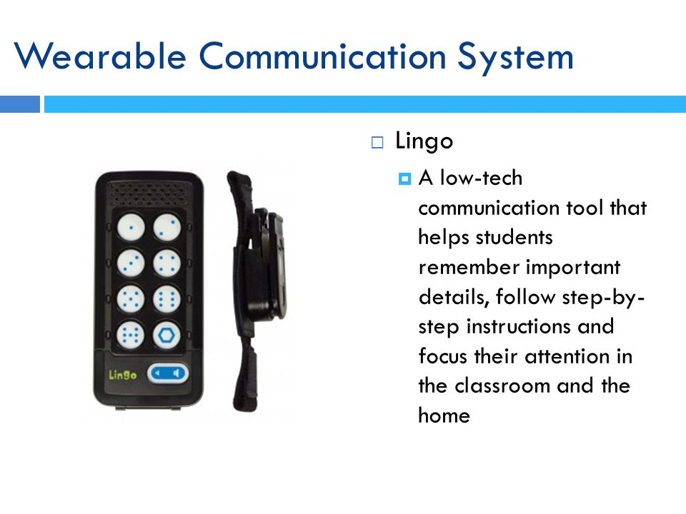 Lingo A low-tech communication tool that helps students remember important details, follow step-by- step instructions and focus their attention in the classroom and the home Wearable Communication System