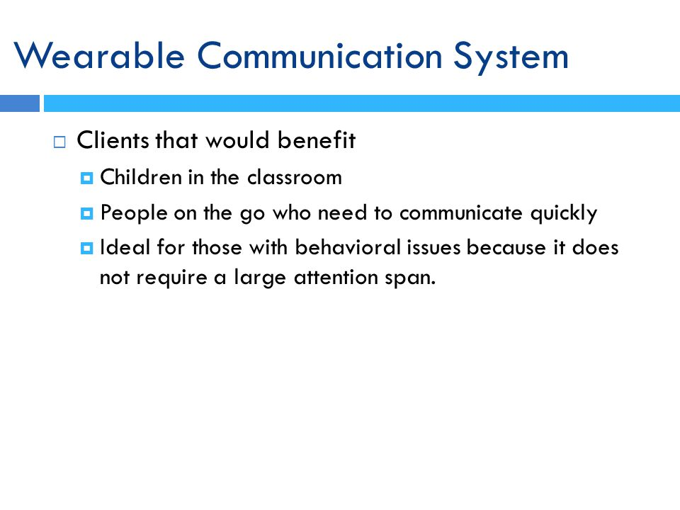Clients that would benefit Children in the classroom People on the go who need to communicate quickly Ideal for those with behavioral issues because it does not require a large attention span.