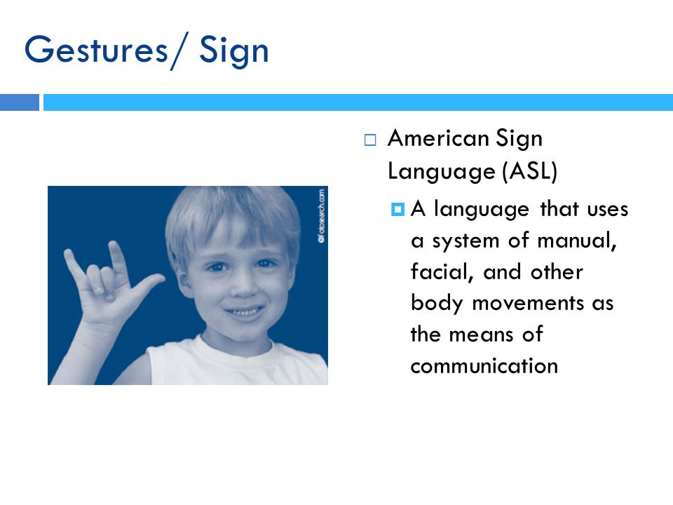 American Sign Language (ASL) A language that uses a system of manual, facial, and other body movements as the means of communication Gestures/ Sign