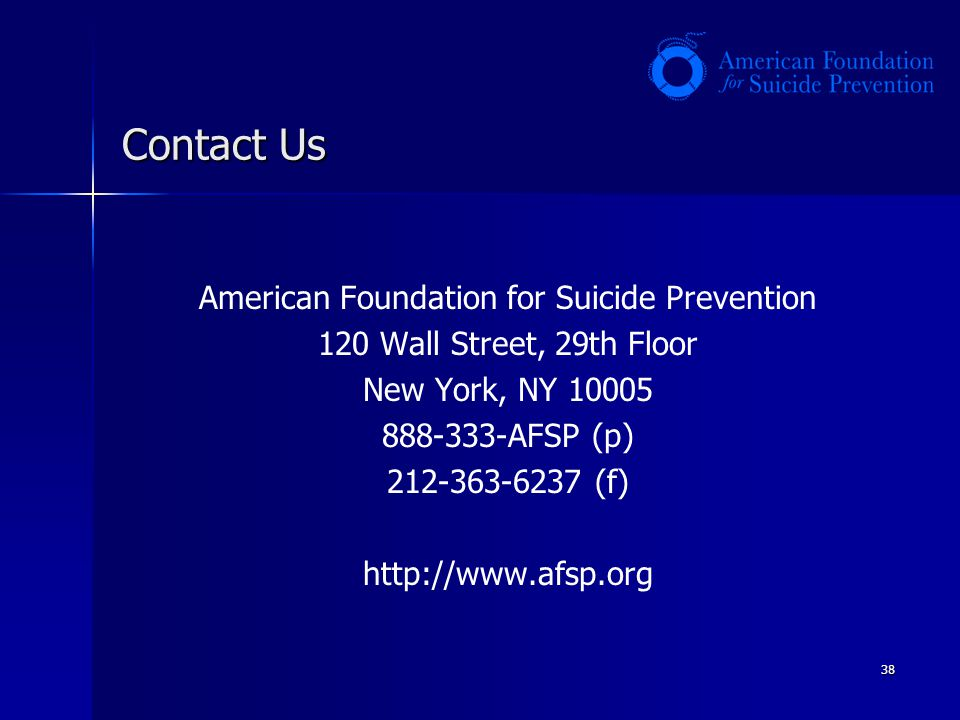 38 Contact Us American Foundation for Suicide Prevention 120 Wall Street, 29th Floor New York, NY 10005 888-333-AFSP (p) 212-363-6237 (f) http://www.a