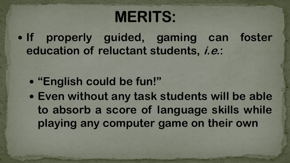 If properly guided, gaming can foster education of reluctant students, i.e.: English could be fun.