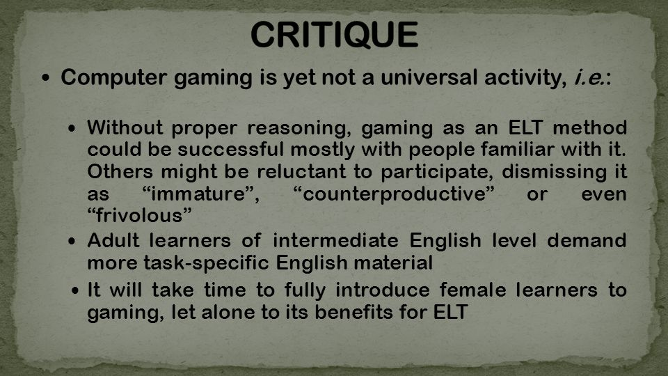 Computer gaming is yet not a universal activity, i.e.: Without proper reasoning, gaming as an ELT method could be successful mostly with people familiar with it.