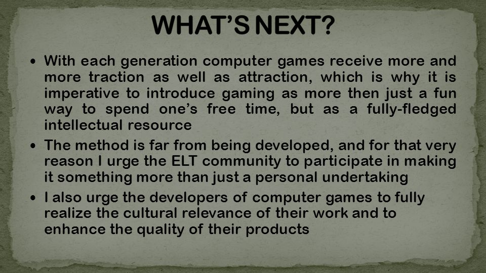 With each generation computer games receive more and more traction as well as attraction, which is why it is imperative to introduce gaming as more then just a fun way to spend ones free time, but as a fully-fledged intellectual resource The method is far from being developed, and for that very reason I urge the ELT community to participate in making it something more than just a personal undertaking I also urge the developers of computer games to fully realize the cultural relevance of their work and to enhance the quality of their products