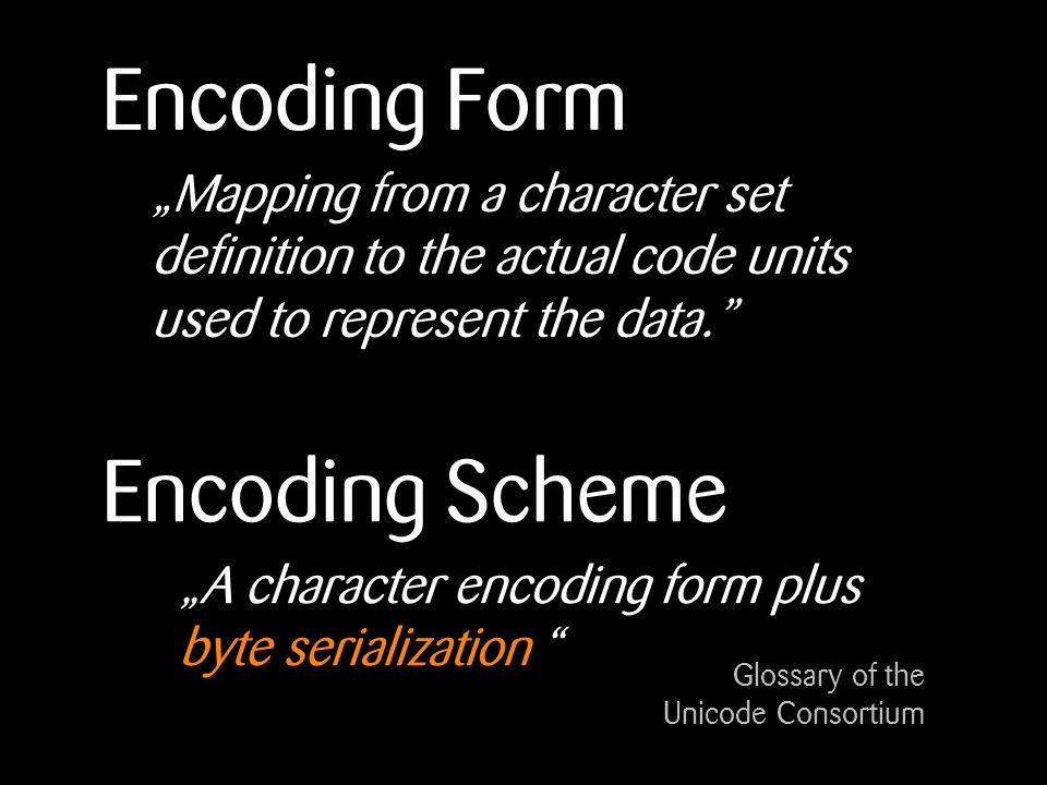 Encoding Form A character encoding form plus byte serialization Glossary of the Unicode Consortium Mapping from a character set definition to the actual code units used to represent the data.