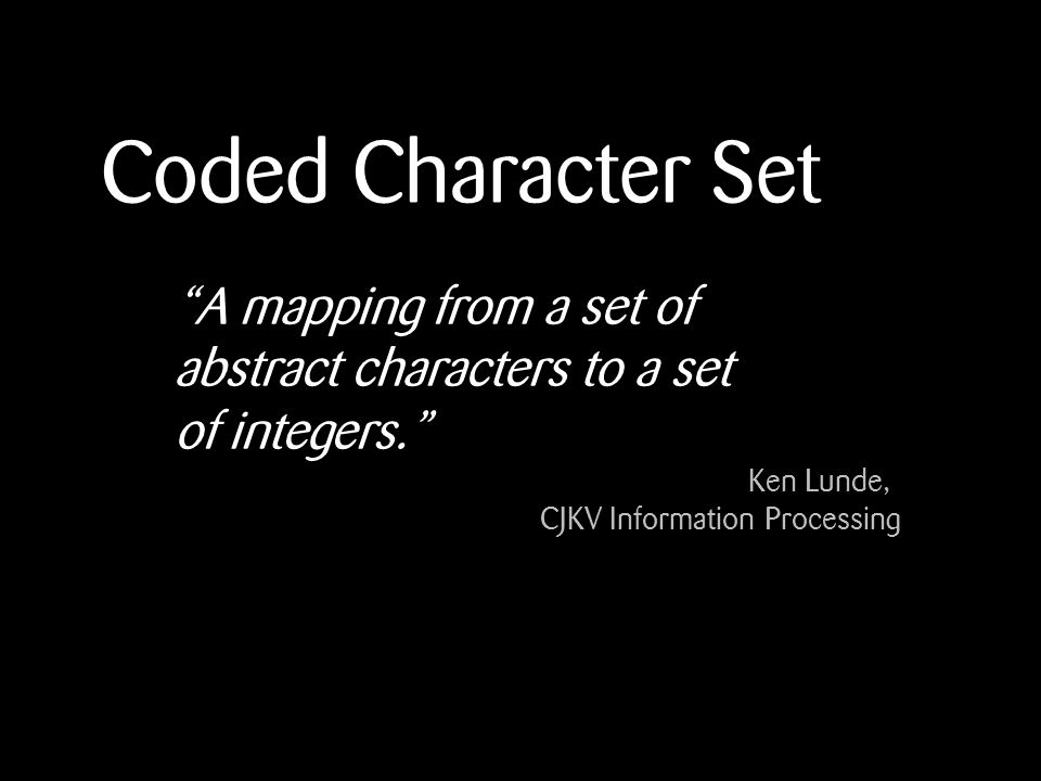 Coded Character Set A mapping from a set of abstract characters to a set of integers.