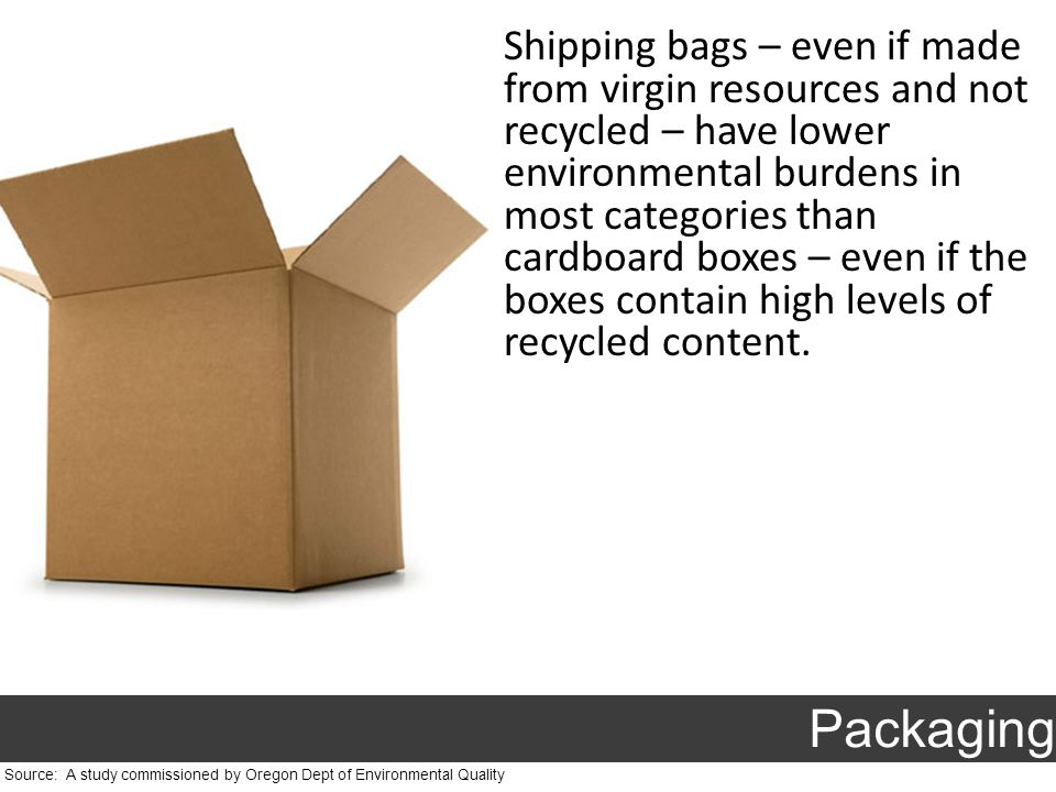 Shipping bags – even if made from virgin resources and not recycled – have lower environmental burdens in most categories than cardboard boxes – even if the boxes contain high levels of recycled content.