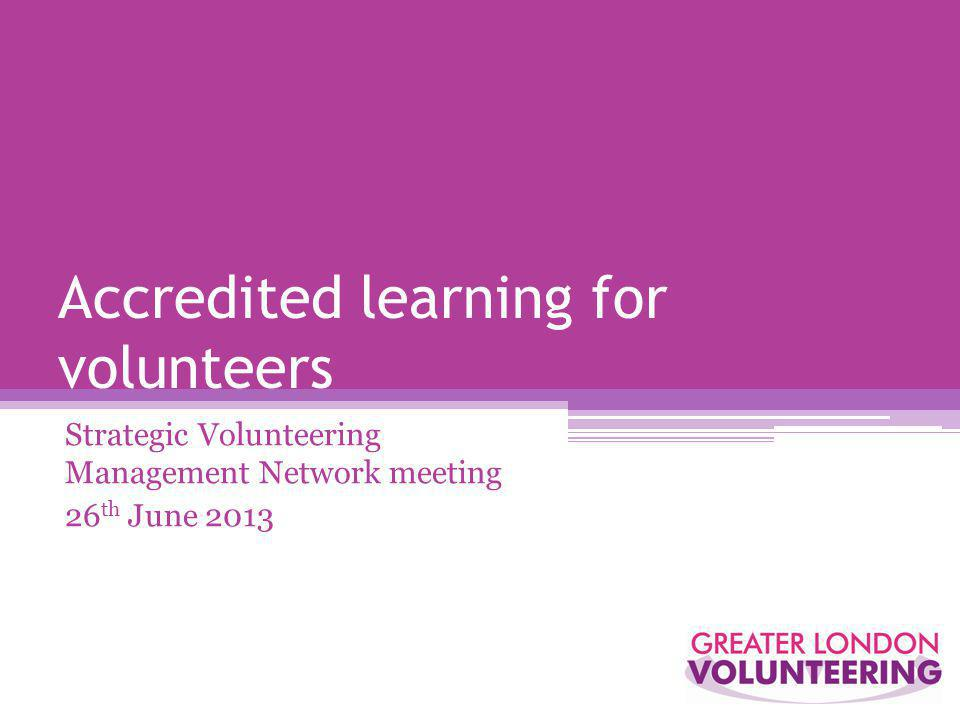 Accredited learning for volunteers Strategic Volunteering Management Network meeting 26 th June 2013