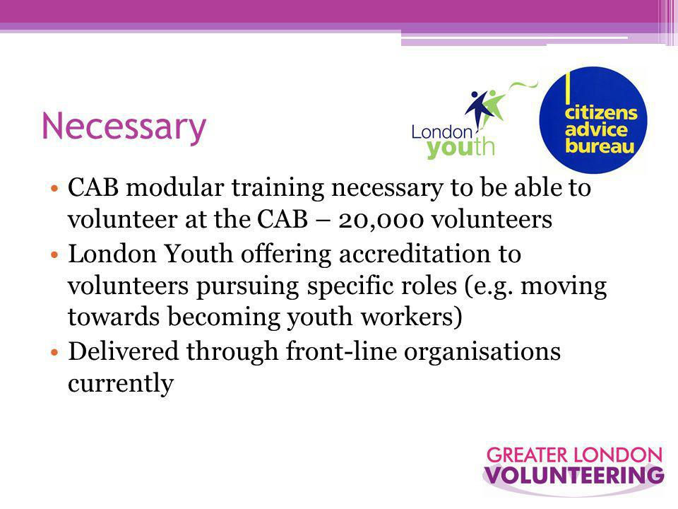 Necessary CAB modular training necessary to be able to volunteer at the CAB – 20,000 volunteers London Youth offering accreditation to volunteers pursuing specific roles (e.g.