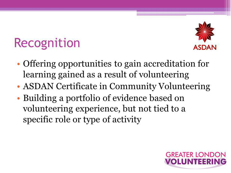 Recognition Offering opportunities to gain accreditation for learning gained as a result of volunteering ASDAN Certificate in Community Volunteering Building a portfolio of evidence based on volunteering experience, but not tied to a specific role or type of activity