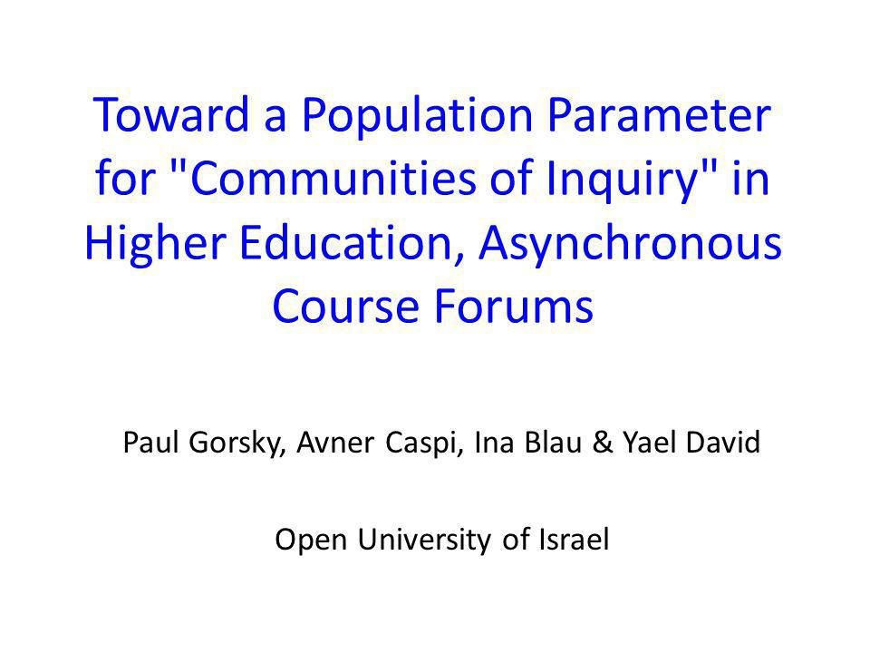 Toward a Population Parameter for Communities of Inquiry in Higher Education, Asynchronous Course Forums Paul Gorsky, Avner Caspi, Ina Blau & Yael David Open University of Israel