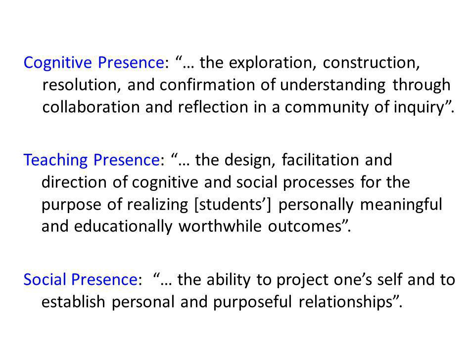 Cognitive Presence: … the exploration, construction, resolution, and confirmation of understanding through collaboration and reflection in a community of inquiry.