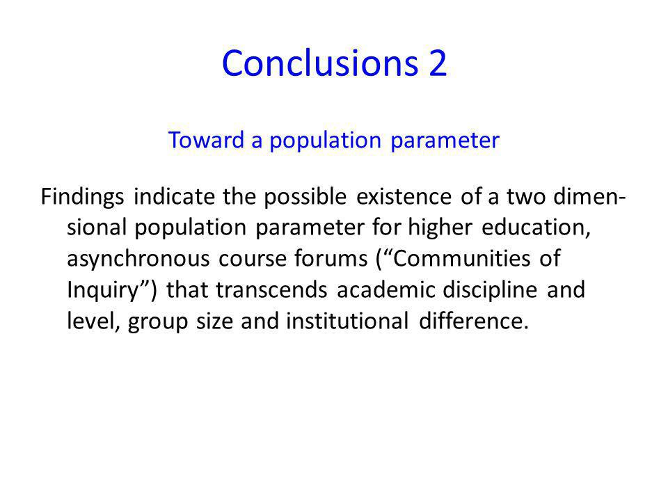 Conclusions 2 Toward a population parameter Findings indicate the possible existence of a two dimen- sional population parameter for higher education, asynchronous course forums (Communities of Inquiry) that transcends academic discipline and level, group size and institutional difference.