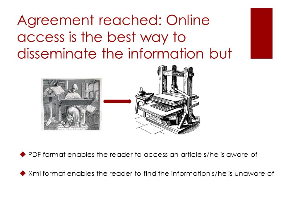 Agreement reached: Online access is the best way to disseminate the information but PDF format enables the reader to access an article s/he is aware of Xml format enables the reader to find the information s/he is unaware of