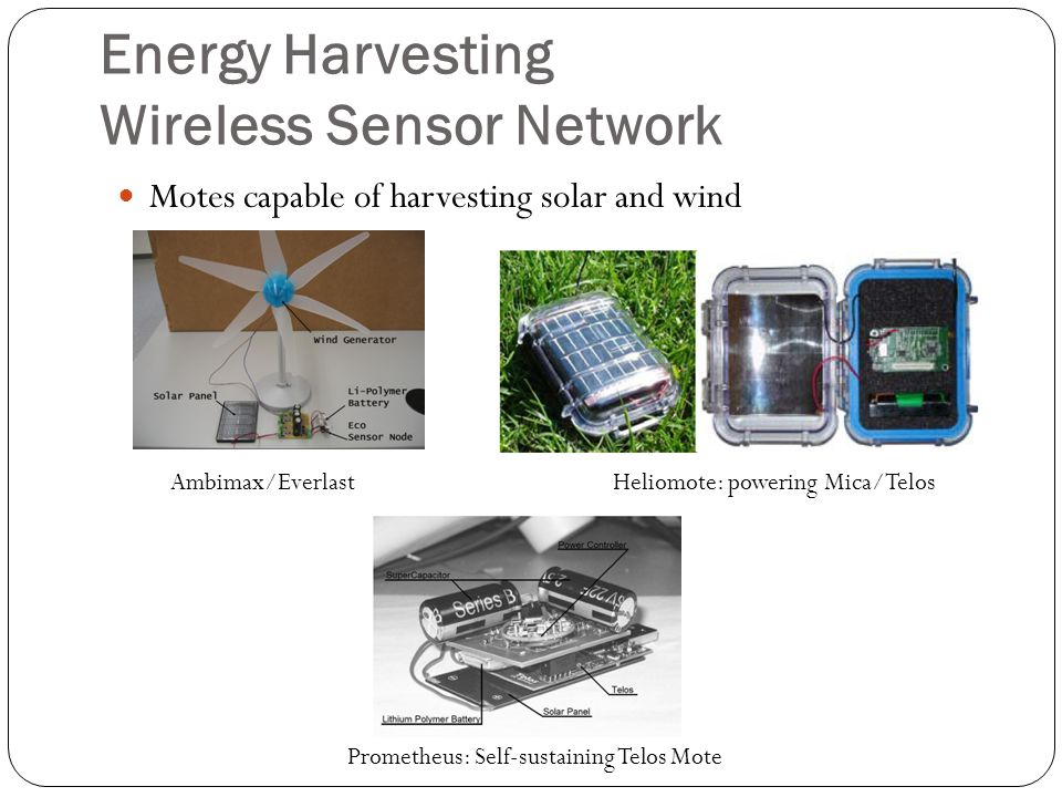 Energy Harvesting Wireless Sensor Network Motes capable of harvesting solar and wind Ambimax/EverlastHeliomote: powering Mica/Telos Prometheus: Self-s