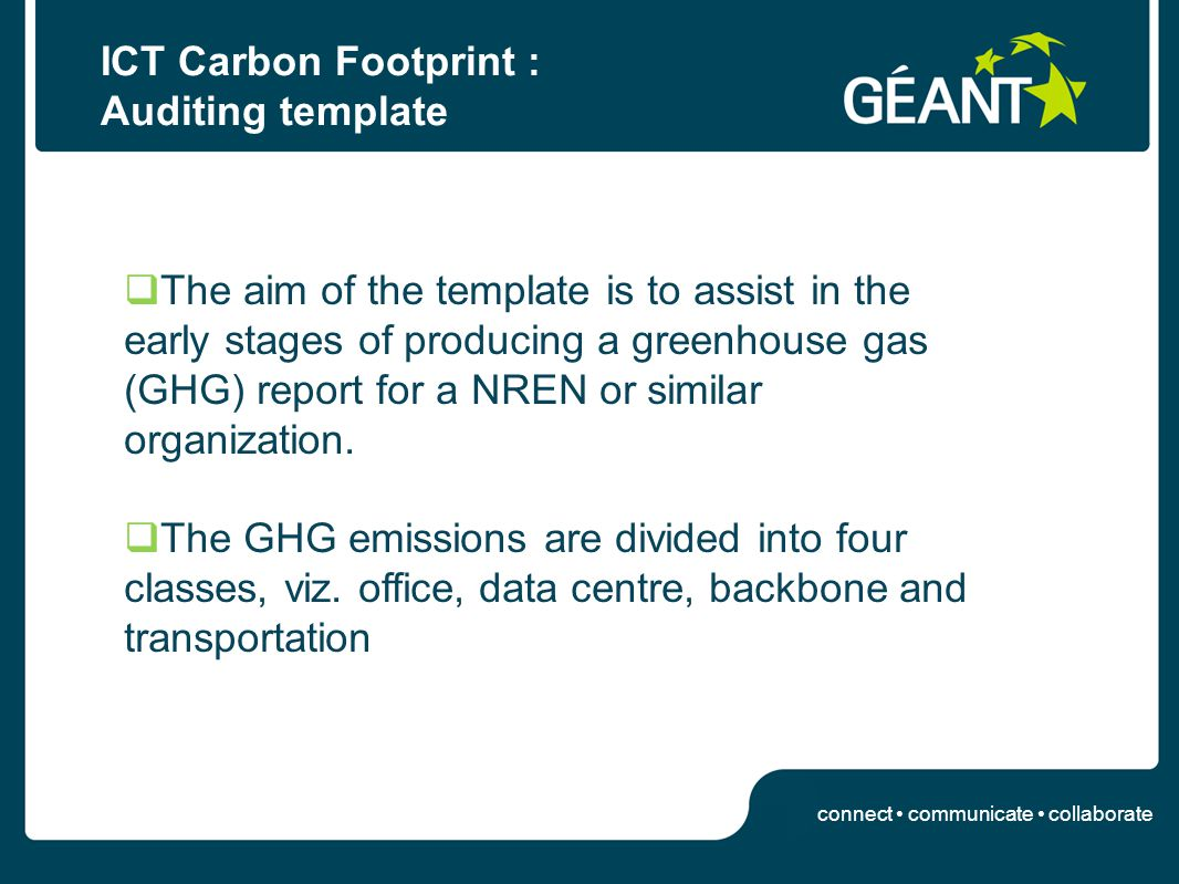 connect communicate collaborate ICT Carbon Footprint : Auditing template The aim of the template is to assist in the early stages of producing a greenhouse gas (GHG) report for a NREN or similar organization.