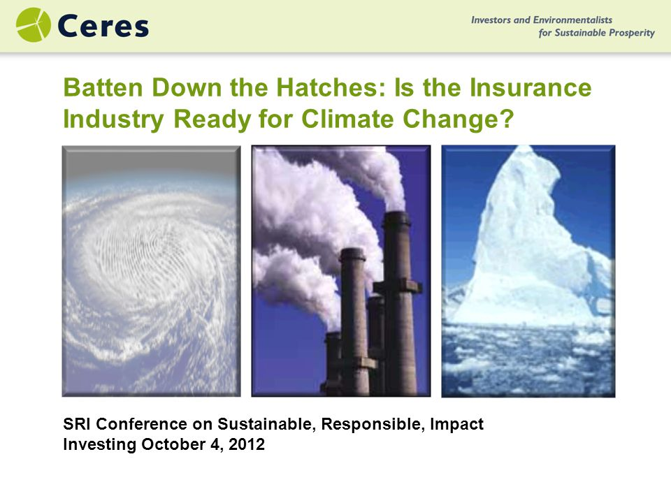 SRI Conference on Sustainable, Responsible, Impact Investing October 4, 2012 Batten Down the Hatches: Is the Insurance Industry Ready for Climate Change