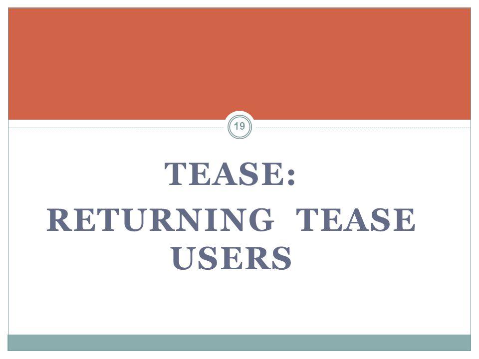 TEASE: RETURNING TEASE USERS 19