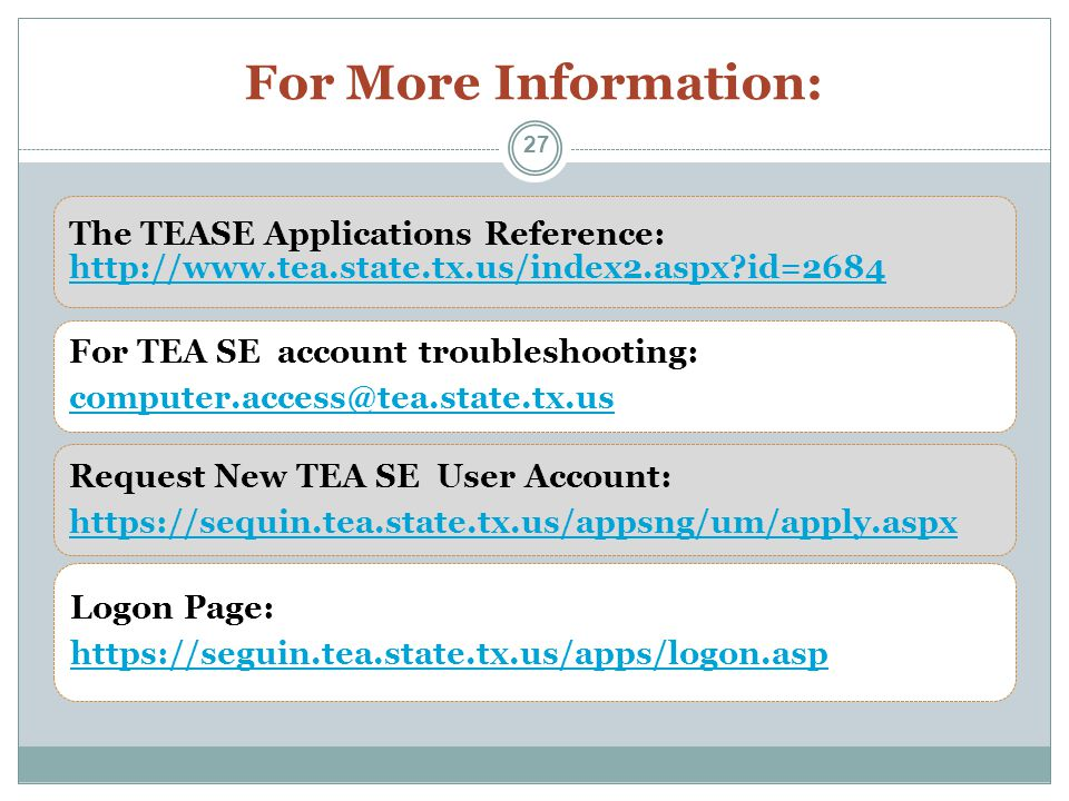 For More Information: The TEASE Applications Reference: http://www.tea.state.tx.us/index2.aspx id=2684 http://www.tea.state.tx.us/index2.aspx id=2684 For TEA SE account troubleshooting: computer.access@tea.state.tx.us Request New TEA SE User Account: https://sequin.tea.state.tx.us/appsng/um/apply.aspx Logon Page: https://seguin.tea.state.tx.us/apps/logon.asp 27