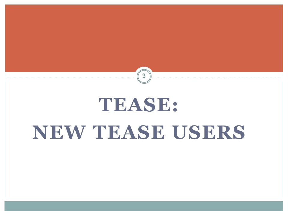 TEASE: NEW TEASE USERS If you DO NOT have a TEASE user account, you must request access online.