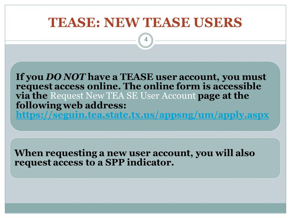 TEASE: NEW TEASE USERS If you DO NOT have a TEASE user account, you must request access online. The online form is accessible via the Request New TEA