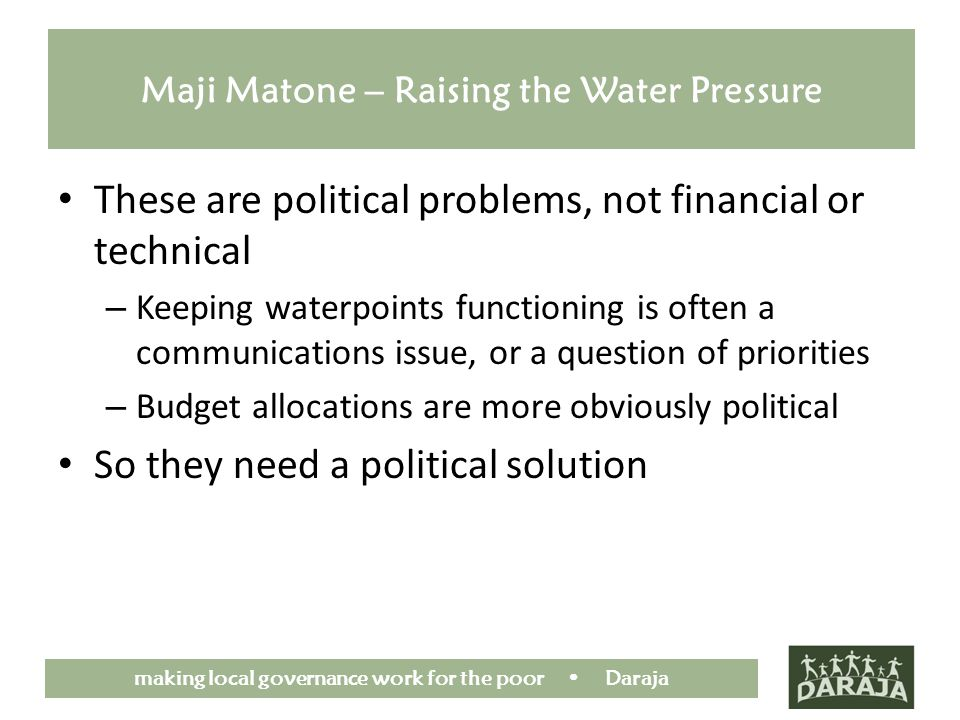 making local governance work for the poor Daraja Maji Matone – Raising the Water Pressure These are political problems, not financial or technical – Keeping waterpoints functioning is often a communications issue, or a question of priorities – Budget allocations are more obviously political So they need a political solution