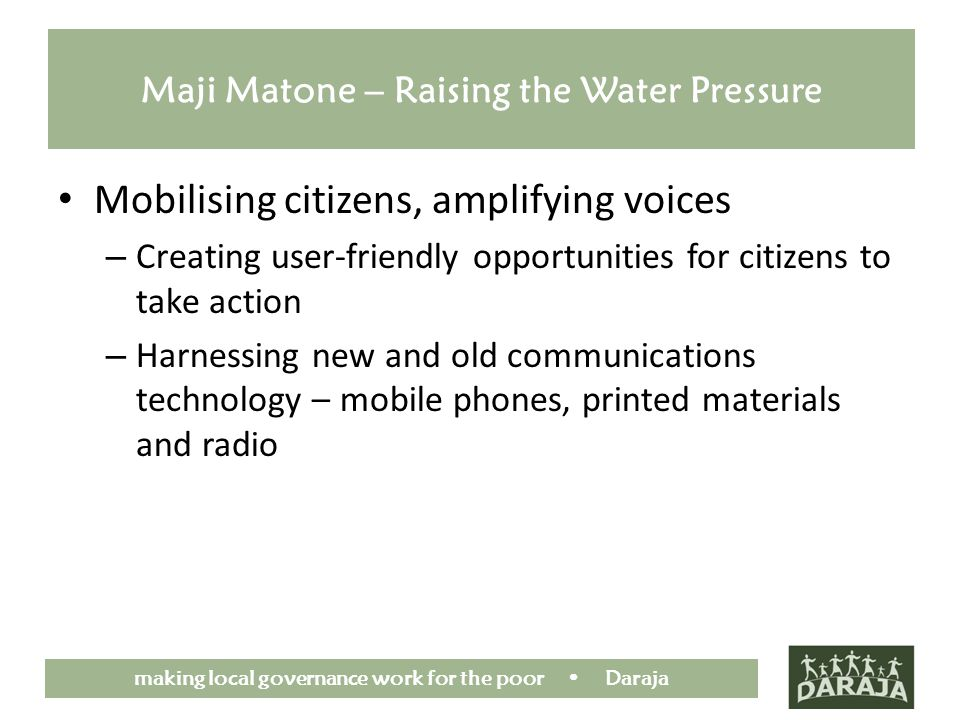 making local governance work for the poor Daraja Maji Matone – Raising the Water Pressure Mobilising citizens, amplifying voices – Creating user-friendly opportunities for citizens to take action – Harnessing new and old communications technology – mobile phones, printed materials and radio