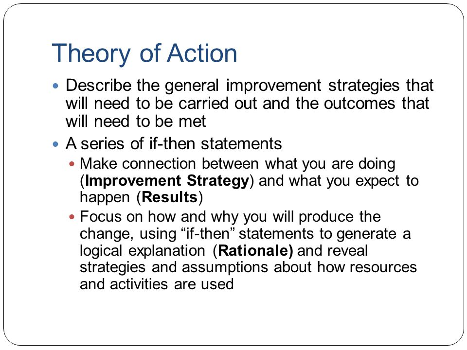 Theory of Action Describe the general improvement strategies that will need to be carried out and the outcomes that will need to be met A series of if-then statements Make connection between what you are doing (Improvement Strategy) and what you expect to happen (Results) Focus on how and why you will produce the change, using if-then statements to generate a logical explanation (Rationale) and reveal strategies and assumptions about how resources and activities are used