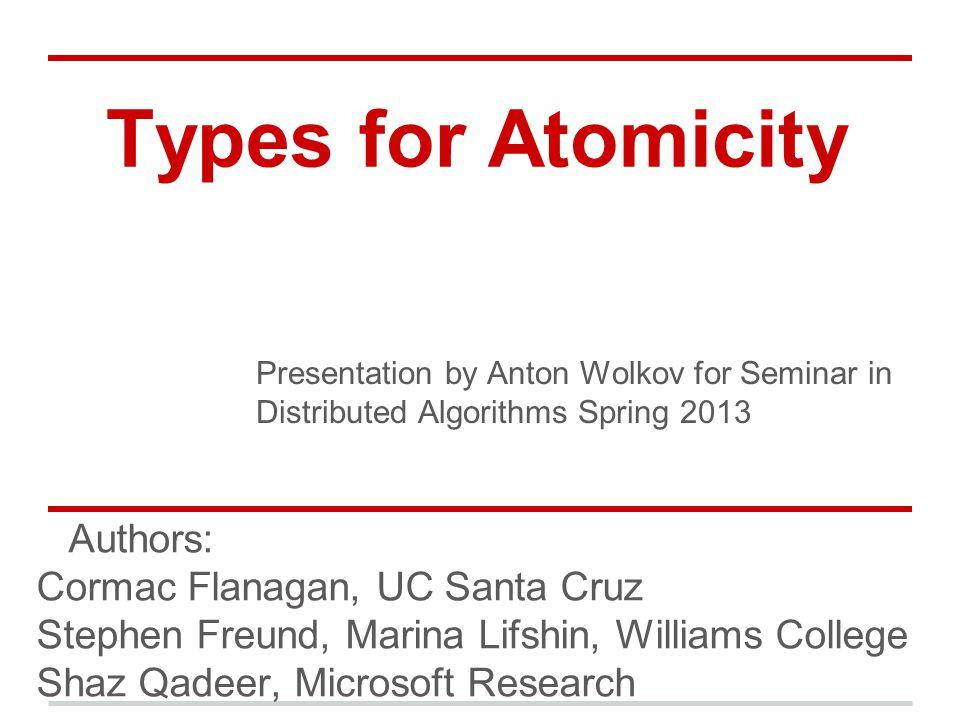 Types for Atomicity Authors: Cormac Flanagan, UC Santa Cruz Stephen Freund, Marina Lifshin, Williams College Shaz Qadeer, Microsoft Research Presentation by Anton Wolkov for Seminar in Distributed Algorithms Spring 2013