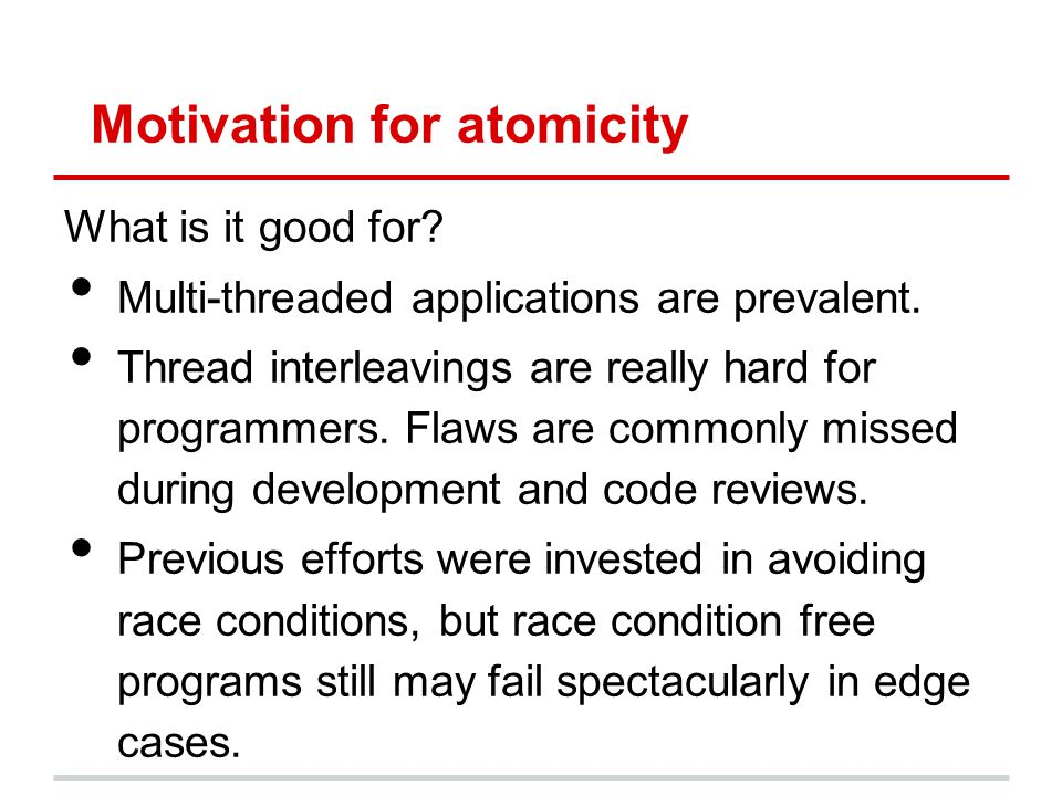 Motivation for atomicity What is it good for? Multi-threaded applications are prevalent. Thread interleavings are really hard for programmers. Flaws a