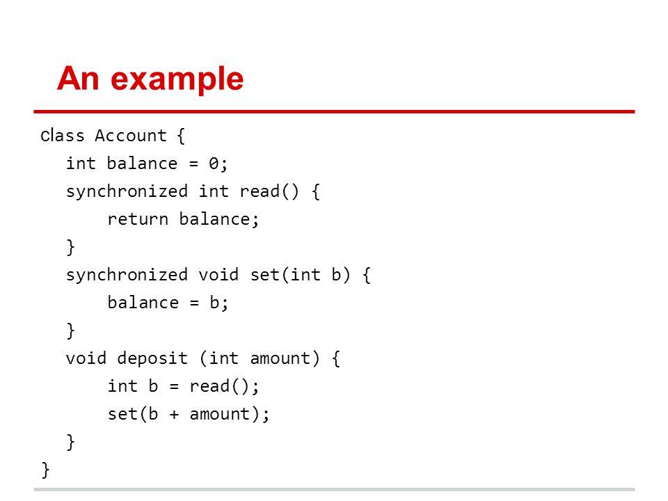 An example cl ass Account { int balance = 0; synchronized int read() { return balance; } synchronized void set(int b) { balance = b; } void deposit (int amount) { int b = read(); set(b + amount); }