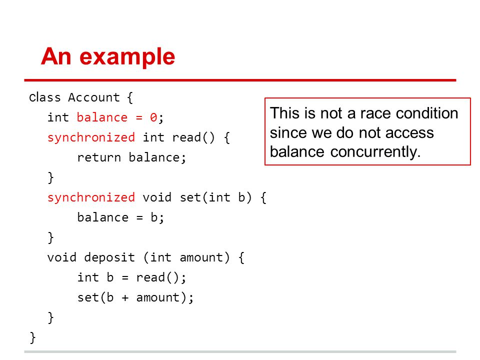 An example cl ass Account { int balance = 0; synchronized int read() { return balance; } synchronized void set(int b) { balance = b; } void deposit (int amount) { int b = read(); set(b + amount); } This is not a race condition since we do not access balance concurrently.