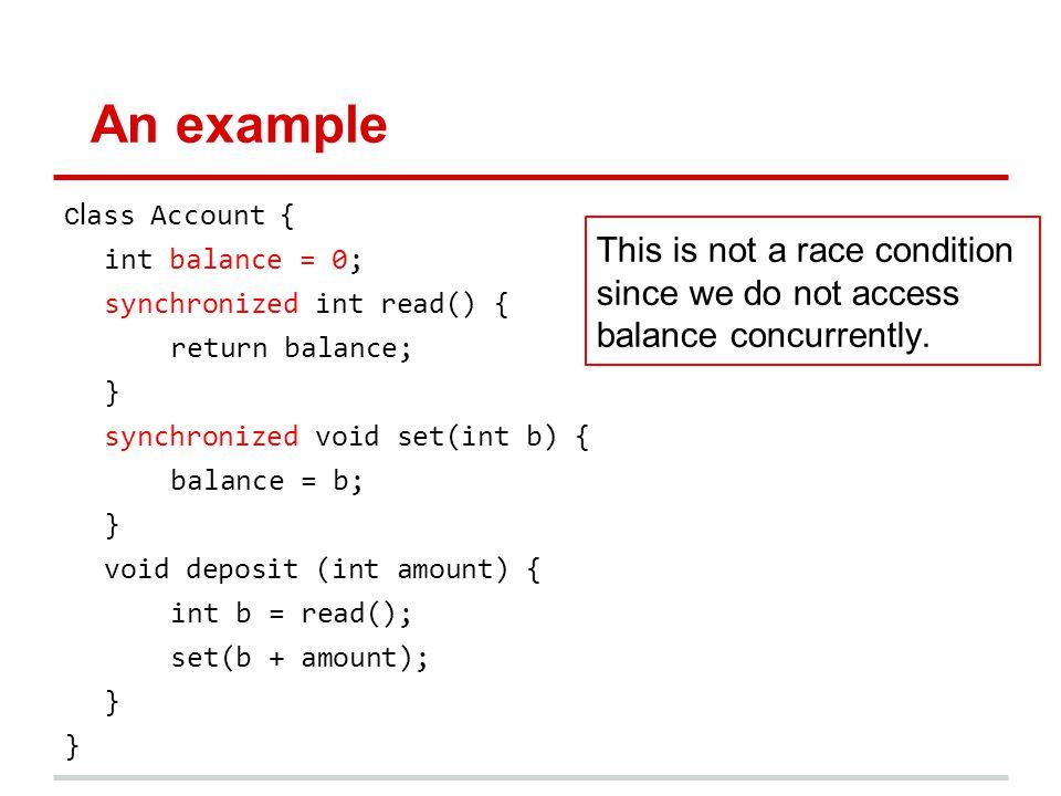 An example cl ass Account { int balance = 0; synchronized int read() { return balance; } synchronized void set(int b) { balance = b; } void deposit (i