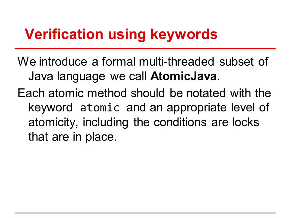 Verification using keywords We introduce a formal multi-threaded subset of Java language we call AtomicJava. Each atomic method should be notated with