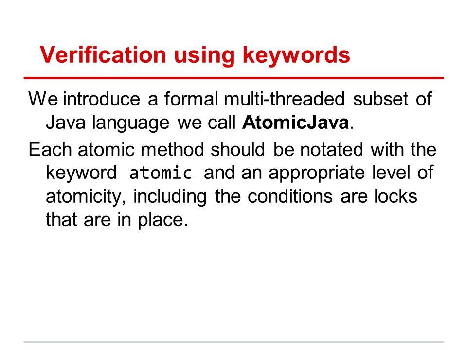 Verification using keywords We introduce a formal multi-threaded subset of Java language we call AtomicJava.