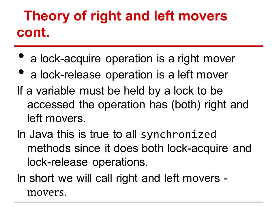 Theory of right and left movers cont. a lock-acquire operation is a right mover a lock-release operation is a left mover If a variable must be held by