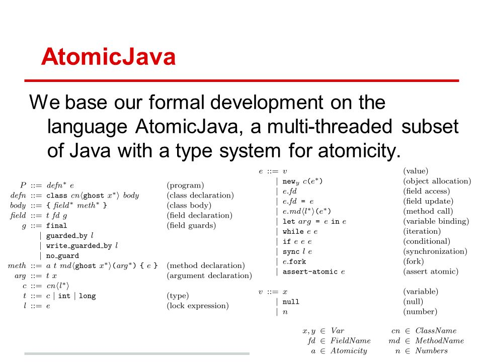 AtomicJava We base our formal development on the language AtomicJava, a multi-threaded subset of Java with a type system for atomicity.