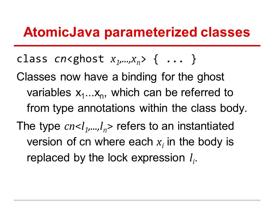 AtomicJava parameterized classes class cn {... } Classes now have a binding for the ghost variables x 1...x n, which can be referred to from type anno