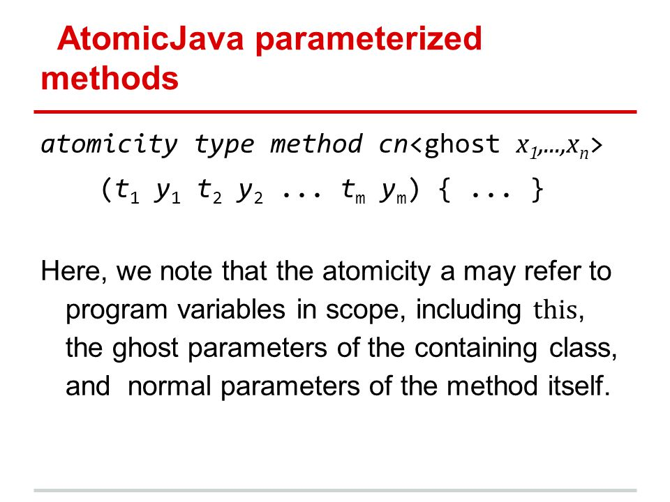 AtomicJava parameterized methods atomicity type method cn (t 1 y 1 t 2 y 2... t m y m ) {... } Here, we note that the atomicity a may refer to program