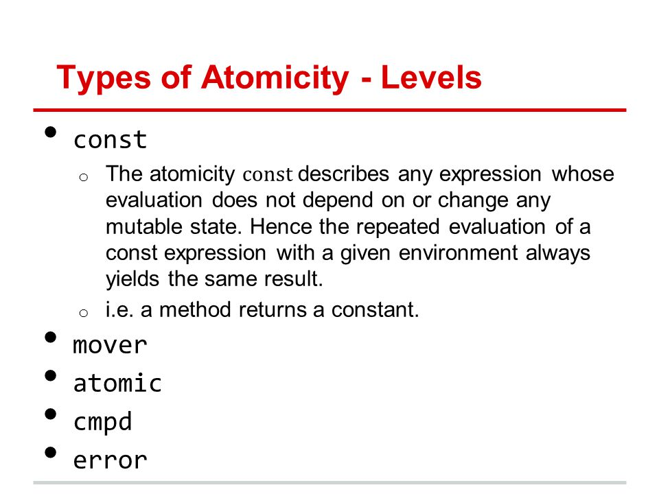 Types of Atomicity - Levels const o The atomicity const describes any expression whose evaluation does not depend on or change any mutable state. Henc