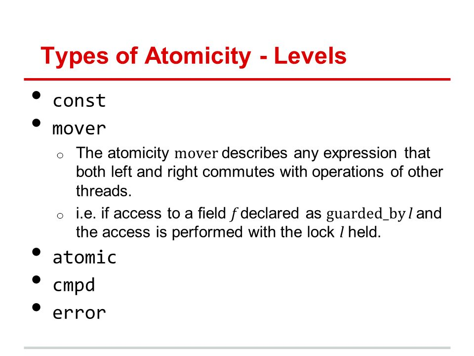 Types of Atomicity - Levels const mover o The atomicity mover describes any expression that both left and right commutes with operations of other threads.