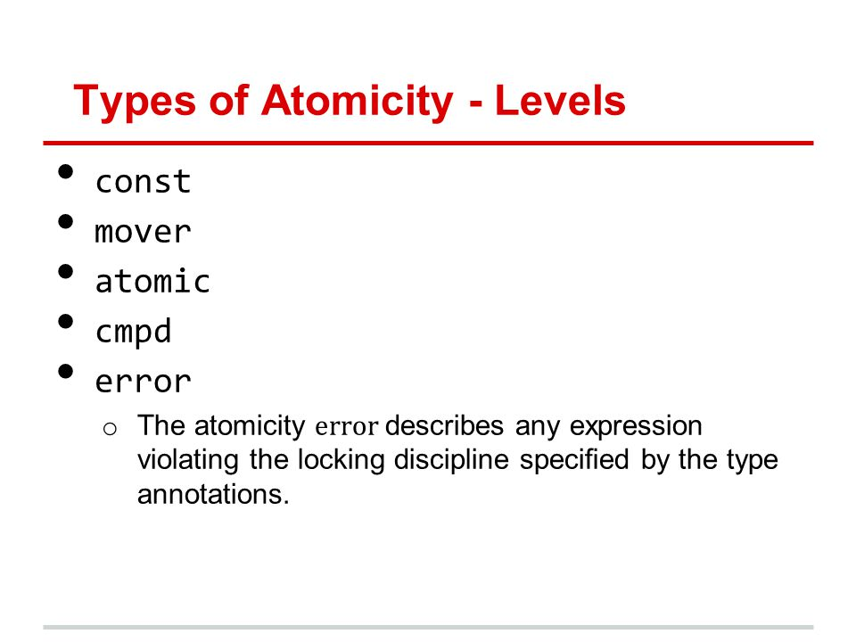Types of Atomicity - Levels const mover atomic cmpd error o The atomicity error describes any expression violating the locking discipline specied by the type annotations.
