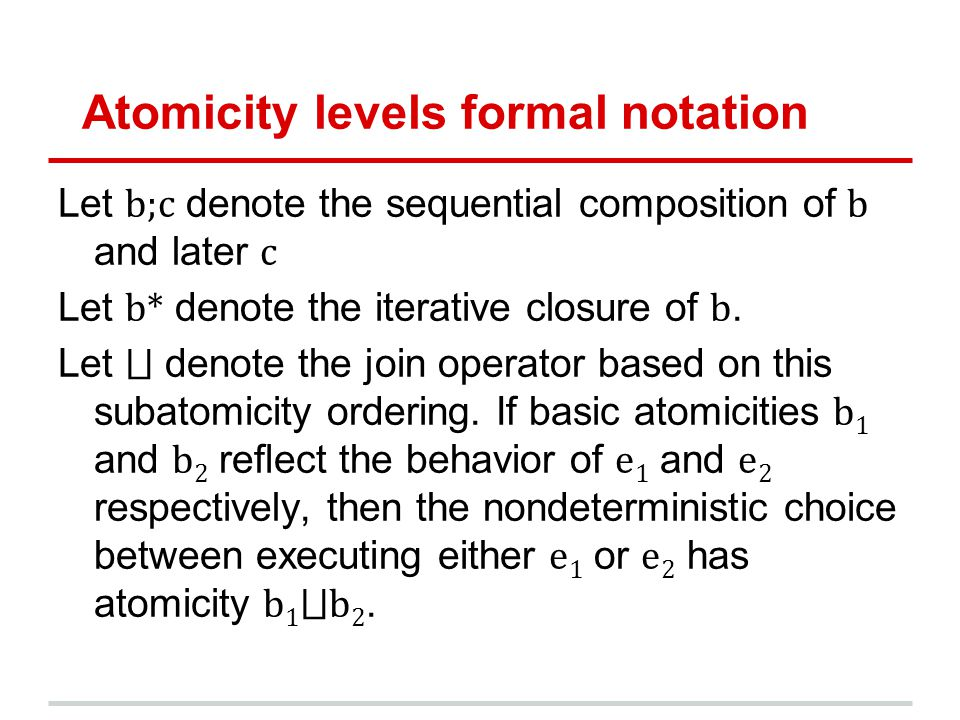 Atomicity levels formal notation Let b;c denote the sequential composition of b and later c Let b* denote the iterative closure of b. Let denote the j