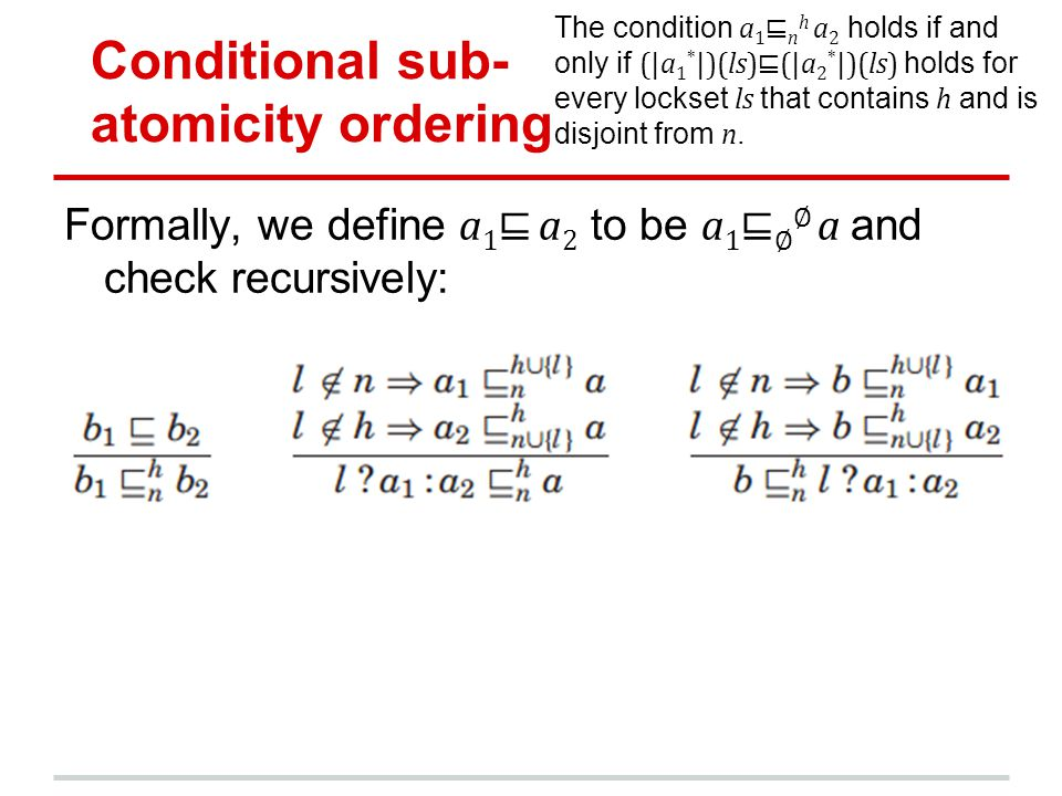 Conditional sub- atomicity ordering Formally, we define a 1 a 2 to be a 1 a and check recursively: The condition a 1 n h a 2 holds if and only if (|a 1 * |)(ls)(|a 2 * |)(ls) holds for every lockset ls that contains h and is disjoint from n.