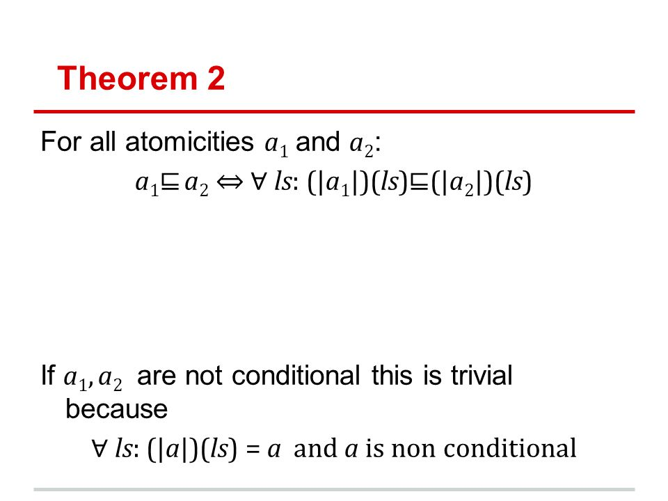 Theorem 2 For all atomicities a 1 and a 2 : a 1 a 2 ls: (|a 1 |)(ls)(|a 2 |)(ls) If a 1, a 2 are not conditional this is trivial because ls: (|a|)(ls) = a and a is non conditional